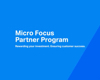 Micro Focus Partner Program: Rewarding Your Investment. Ensuring Customer Success.